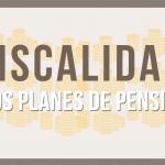 Fiscalidad de los planes de pensiones – Infografía